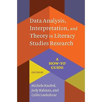 Data Analysis Interpretation and Theory in Literacy Studies Research by Edited by Michele Knobel & Edited by Judy Kalman & Edited by Colin Lankshear