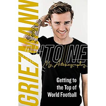 Getting to the Top of World Football - My Autobiography by Antoine Gri