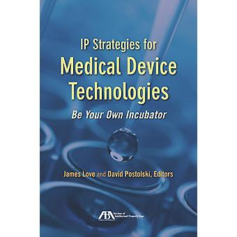 IP Strategies for Medical Device Technologies by Edited by James Love & Edited by David Postolski