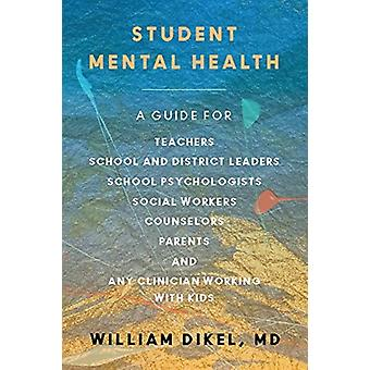 Student Mental Health  A Guide For Teachers School and District Leaders School Psychologists and Nurses Social Workers Counselors and Parents by William Dikel