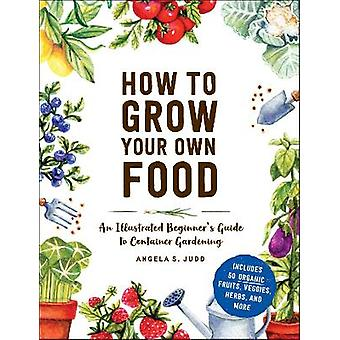 How to Grow Your Own Food An Illustrated Beginner's Guide to Container Gardening