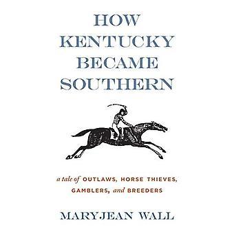 Come il Kentucky è diventato del Sud: Un racconto di fuorilegge, ladri di cavalli, i giocatori d'azzardo e allevatori