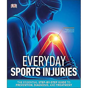 Everyday Sports Injuries: The Essential Step-By-Step Guide to Prevention, Diagnosis, and Treatment