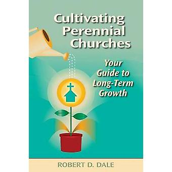 Cultivating Perennial Churches Your Guide to LongTerm Growth by Dale & Robert D.