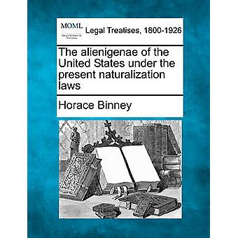 The alienigenae of the United States under the present naturalization laws by Binney & Horace
