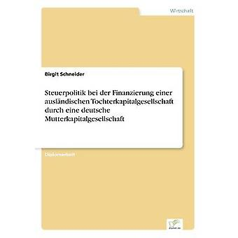 Steuerpolitik bei der Finanzierung einer auslndischen Tochterkapitalgesellschaft durch eine deutsche Mutterkapitalgesellschaft door Schneider & Birgit