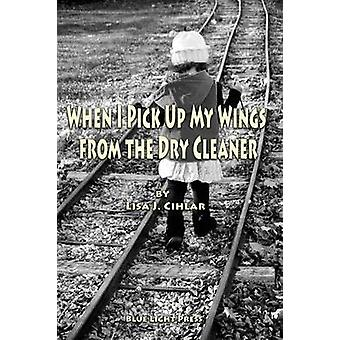 When I Pick Up My Wings from the Dry Cleaner by Cihlar & Lisa J.