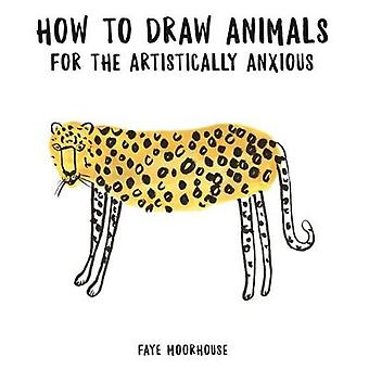 How to Draw Animals for the Artistically Anxious by Faye Moorhouse