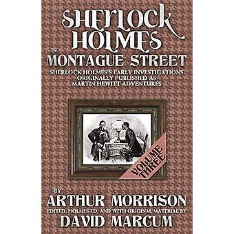 Sherlock Holmes in Montague Street Volume 3 Sherlock Holmes Early Investigations Originally Published as Martin Hewitt Adventures by Morrison & Arthur