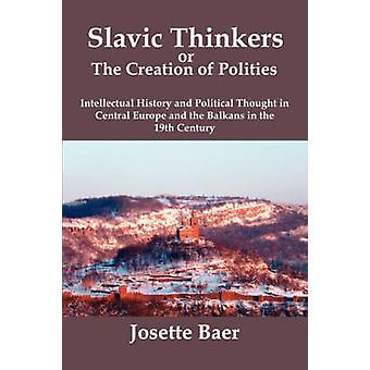 SLAVIC THINKERS OR THE CREATION OF POLITIES Intellectual History and Political Thought in Central Europe and the Balkans in the 19th Century by Baer & Josette