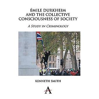 Emile Durkheim and the Collective Consciousness of Society A Study in Criminology by Smith & Kenneth
