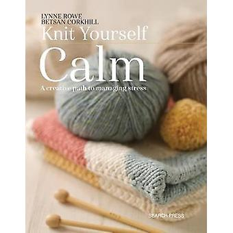 Knit Yourself Calm - A Creative Path to Managing Stress by Lynne Rowe