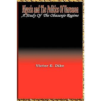 Nigeria and the the politics of Unreason A Study of the Obasanjo Regime by Dike & Victor E.