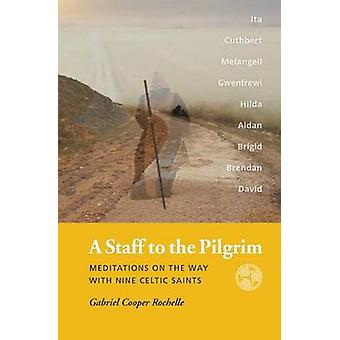 A Staff to the Pilgrim Meditations on the Way with Nine Celtic Saints by Rochelle & Gabriel Cooper