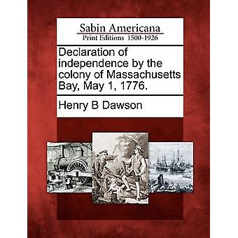 Declaration of independence by the colony of Massachusetts Bay May 1 1776. by Dawson & Henry B
