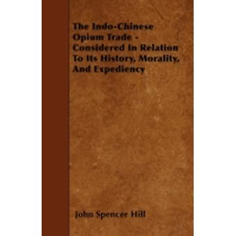 The IndoChinese Opium Trade  Considered In Relation To Its History Morality And Expediency by Hill & John Spencer
