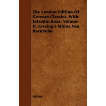 The London Edition Of German Classics. With Introductions. Volume II. Lessings Minna Von Barnhelm. by Anon.