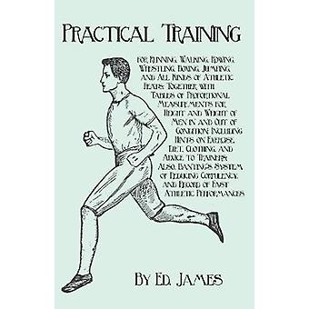 Practical Training for Running Walking Rowing Wrestling Boxing Jumping and All Kinds of Athletic Feats Together with Tables of Proportional Measurements for Height and Weight of Men in and Out by James & Ed.