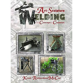 The Art of Sculpture Welding - From Concept to Creation by Kristi Rich