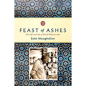 Feast of Ashes - The Life and Art of David Ohannessian by Sato Moughal
