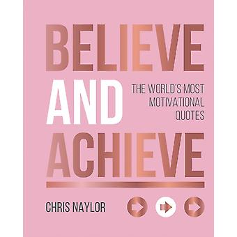 Believe and Achieve  The Worlds Most Motivational Quotes by Chris Naylor