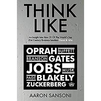 Think Like - An Insight Into How 21 of the World's Top 21st Century Bu