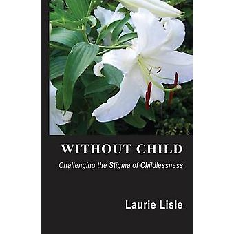 Without Child - Challenging the Stigma of Childlessness by Laurie Lisl