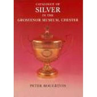 Catalogue of Silver in the Grosvenor Museum - Chester by Peter Bought