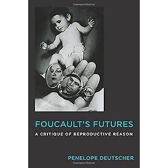 Foucault's Futures - A Critique of Reproductive Reason by Penelope Deu