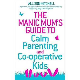 The Manic Mum's Guide to Calm Parenting and Co-operative Kids by Alli