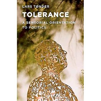 Tolerance A Sensorial Orientation to Politics by Tonder & Lars