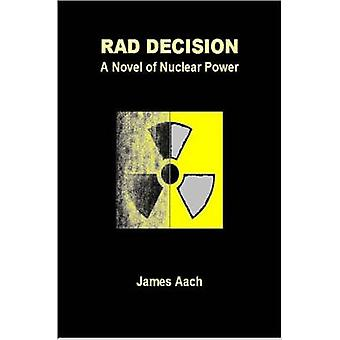 Rad Decision  A Novel of Nuclear Power by Aach & James