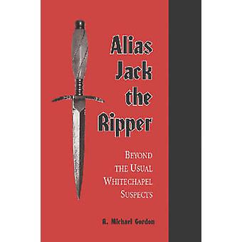 Alias Jack the Ripper - Beyond the Usual Whitechapel Suspects by R. Mi