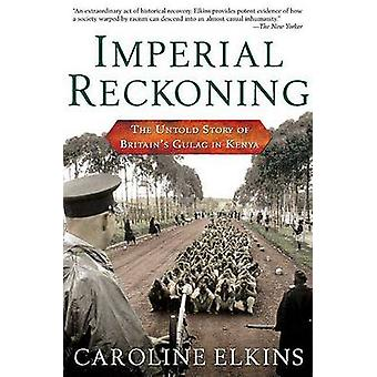 Imperial Reckoning - The Untold Story of Britain's Gulag in Kenya by C