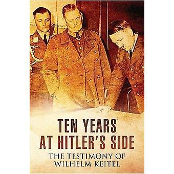 Ten Years at Hitler's Side - The Testimony of Wilhelm Keitel by Ten Ye
