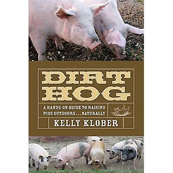 Dirt Hog - A Hands-On Guide to Raising Pigs Outdoors...Naturally by Ke