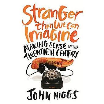 Stranger Than We Can Imagine  Making Sense of the Twentieth Century by John Higgs