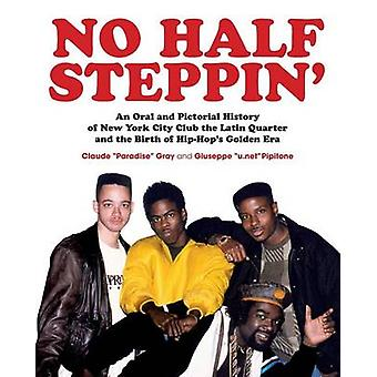 No Half Steppin Paperback An Oral and Pictorial History of New York City Club the Latin Quarter and the Birth of HipHops Golden Era by Gray & Claude Paradise