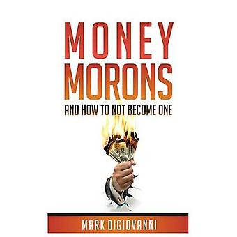 Money Morons And How to Not Become One by DiGiovanni & Mark