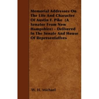 Memorial Addresses On The Life And Character Of Austin F. Pike  A Senator From New Hampshire  Delivered In The Senate And House Of Representatives by Michael & W. H.