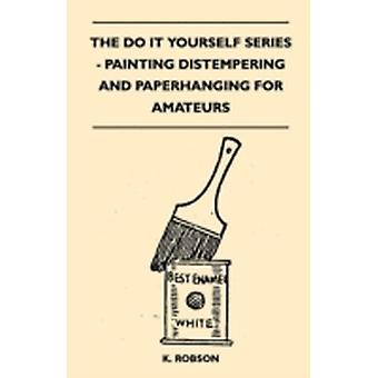 The do it Yourself Series  Painting Distempering and Paperhanging for Amateurs by Robson & K.