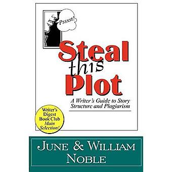 Steal This Plot A Writers Guide to Story Structure and Plagiarism by Noble & William