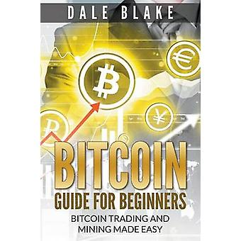 Bitcoin Guide For Beginners Bitcoin Trading and Mining Made Easy by Blake & Dale