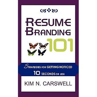 Resume Branding 101 Strategies for Getting Noticed in 10 Seconds or Less by Carswell & Kim N.