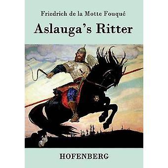 Aslaugas Ritter by Friedrich de la Motte Fouqu