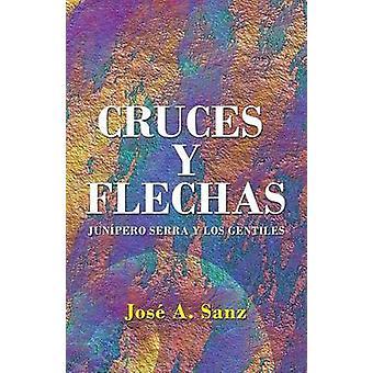 Cruces y Flechas Junpero Serra y los Gentiles by Sanz & Jos A.