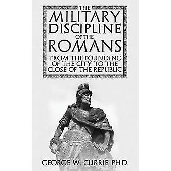 The Military Discipline of the Romans from the Founding of the City to the Close of the Republic by Currie & George