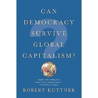 Can Democracy Survive Global Capitalism? by Robert Kuttner - 97803933