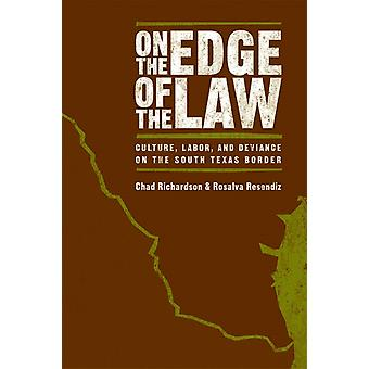 On the Edge of the Law  Culture Labor and Deviance on the South Texas Border by Rosalva Resendiz Chad Richardson