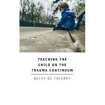 Teaching the Child on the Trauma Continuum by Betsy de Thierry - 9781